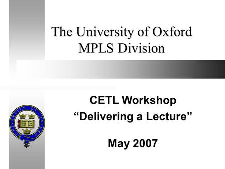 "The University of Oxford MPLS Division CETL Workshop ""Delivering a Lecture"" May 2007."
