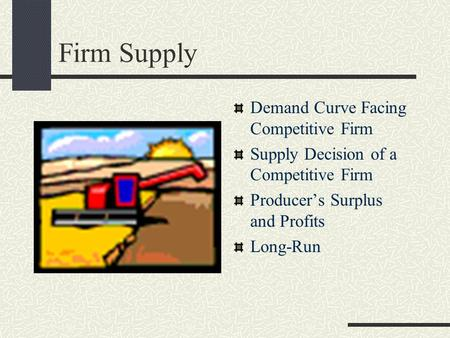 Firm Supply Demand Curve Facing Competitive Firm Supply Decision of a Competitive Firm Producer's Surplus and Profits Long-Run.