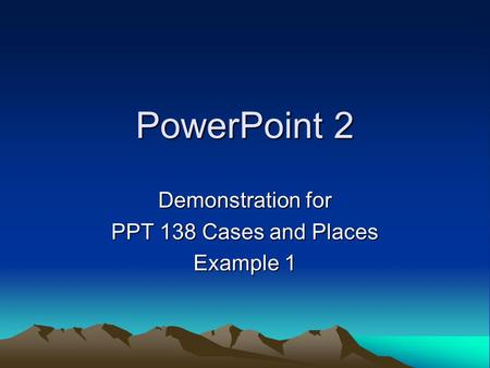 PowerPoint 2 Demonstration for PPT 138 Cases and Places Example 1.