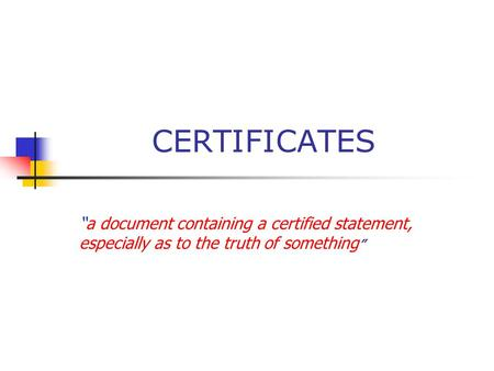 "CERTIFICATES ""a document containing a certified statement, especially as to the truth of something """