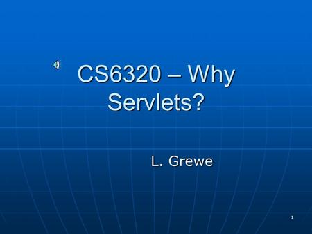 1 CS6320 – Why Servlets? L. Grewe 2 What is a Servlet? Servlets are Java programs that can be run dynamically from a Web Server Servlets are Java programs.