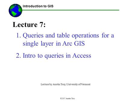 ©2007 Austin Troy Lecture 7: Introduction to GIS 1.Queries and table operations for a single layer in Arc GIS 2.Intro to queries in Access Lecture by Austin.