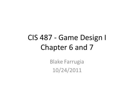 CIS 487 - Game Design I Chapter 6 and 7 Blake Farrugia 10/24/2011.