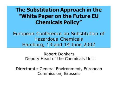 "The Substitution Approach in the ""White Paper on the Future EU Chemicals Policy"" European Conference on Substitution of Hazardous Chemicals Hamburg, 13."