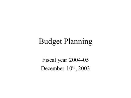 Budget Planning Fiscal year 2004-05 December 10 th, 2003.