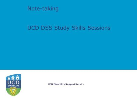 UCD Disability Support Service Note-taking UCD DSS Study Skills Sessions.