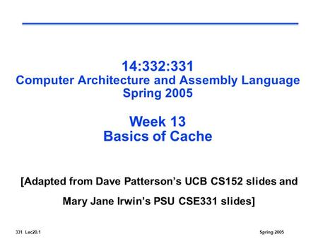 331 Lec20.1Spring 2005 14:332:331 Computer Architecture and Assembly Language Spring 2005 Week 13 Basics of Cache [Adapted from Dave Patterson's UCB CS152.