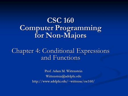 CSC 160 Computer Programming for Non-Majors Chapter 4: Conditional Expressions and Functions Prof. Adam M. Wittenstein