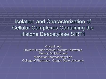 Isolation and Characterization of Cellular Complexes Containing the Histone Deacetylase SIRT1 Vincent Lew Howard Hughes Medical Institute Fellowship Mentor: