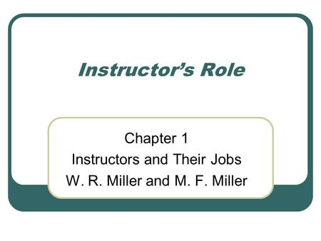 Chapter 1 Instructors and Their Jobs W. R. Miller and M. F. Miller