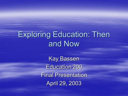 Exploring Education: Then and Now Kay Bassen Education 200 Final Presentation April 29, 2003.