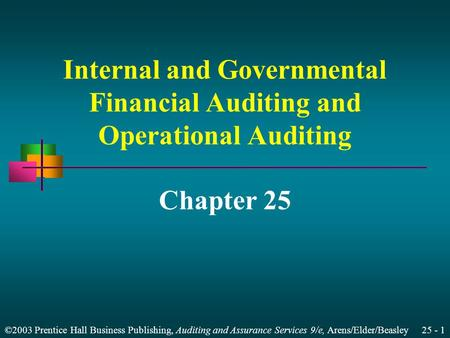 ©2003 Prentice Hall Business Publishing, Auditing and Assurance Services 9/e, Arens/Elder/Beasley 25 - 1 Internal and Governmental Financial Auditing and.