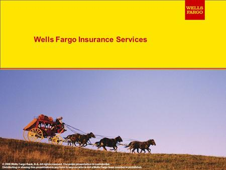 Wells Fargo Insurance Services © 2006 Wells Fargo Bank, N.A. All rights reserved. The entire presentation is confidential. Distributing or sharing this.