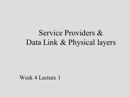 Service Providers & Data Link & Physical layers Week 4 Lecture 1.