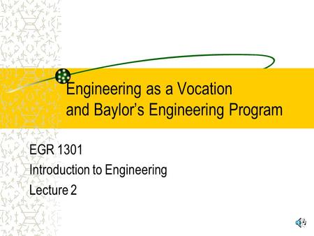 Engineering as a Vocation and Baylor's Engineering Program EGR 1301 Introduction to Engineering Lecture 2.
