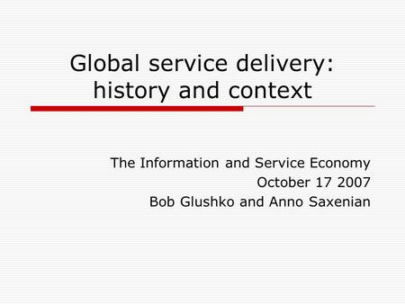 Global service delivery: history and context The Information and Service Economy October 17 2007 Bob Glushko and Anno Saxenian.
