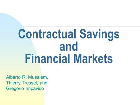 Contractual Savings and Financial Markets Alberto R. Musalem, Thierry Tressel, and Gregorio Impavido.
