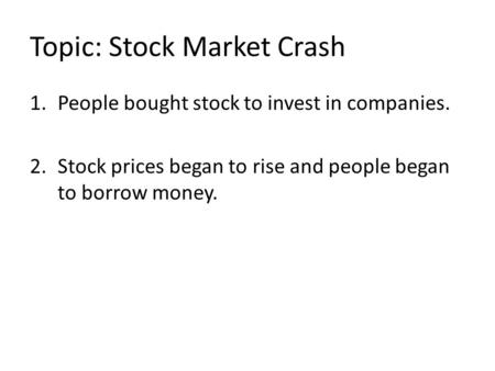 Topic: Stock Market Crash 1.People bought stock to invest in companies. 2.Stock prices began to rise and people began to borrow money.