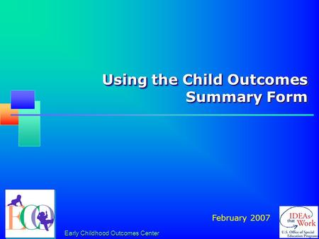 Early Childhood Outcomes Center Using the Child Outcomes Summary Form February 2007.