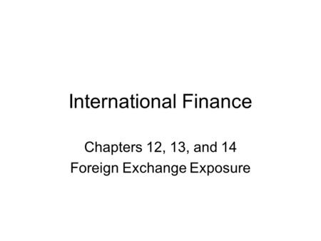 International Finance Chapters 12, 13, and 14 Foreign Exchange Exposure.