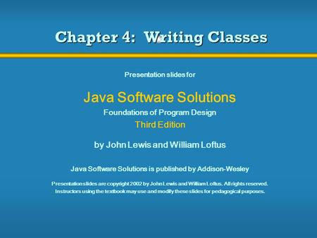 Chapter 4: Writing Classes Presentation slides for Java Software Solutions Foundations of Program Design Third Edition by John Lewis and William Loftus.