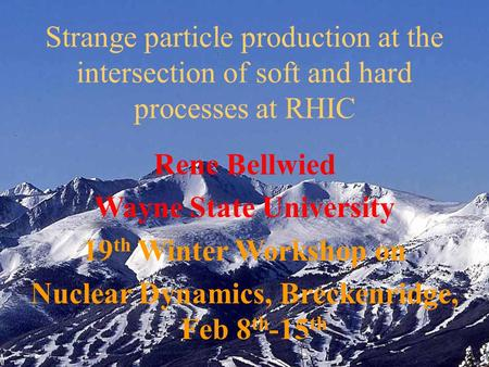 Rene Bellwied Wayne State University 19 th Winter Workshop on Nuclear Dynamics, Breckenridge, Feb 8 th -15 th Strange particle production at the intersection.