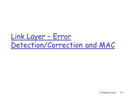 5: DataLink Layer5-1 Link Layer – Error Detection/Correction and MAC.