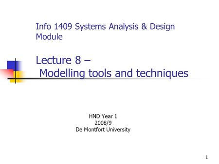 1 Info 1409 Systems Analysis & Design Module Lecture 8 – Modelling tools and techniques HND Year 1 2008/9 De Montfort University.