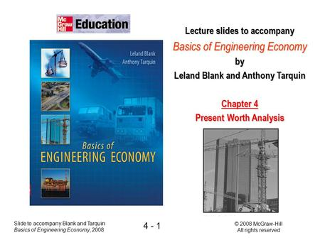 Slide to accompany Blank and Tarquin Basics of Engineering Economy, 2008 © 2008 McGraw-Hill All rights reserved 4 - 1 Lecture slides to accompany Basics.