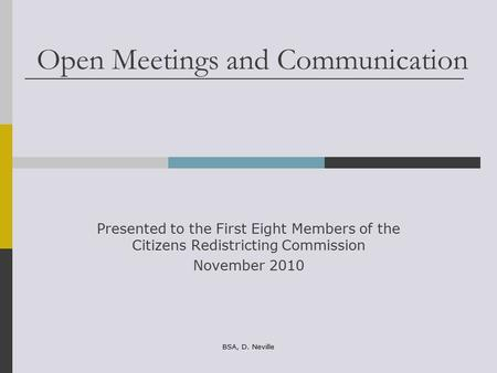 Open Meetings and Communication Presented to the First Eight Members of the Citizens Redistricting Commission November 2010 BSA, D. Neville.