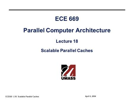 ECE669 L18: Scalable Parallel Caches April 6, 2004 ECE 669 Parallel Computer Architecture Lecture 18 Scalable Parallel Caches.