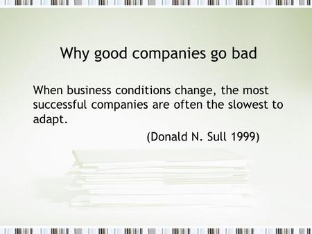 Why good companies go bad When business conditions change, the most successful companies are often the slowest to adapt. (Donald N. Sull 1999)