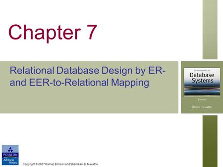 Copyright © 2007 Ramez Elmasri and Shamkant B. Navathe Chapter 7 Relational Database Design by ER- and EER-to-Relational Mapping.