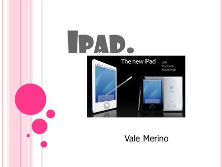 I PAD. Vale Merino. W HAT IS AN <strong>IPAD</strong> ? Is the first tablet computer from Apple. The <strong>ipad</strong> is a flat and rectangular. The large is 9.7 inch,It is 0.5 inches.