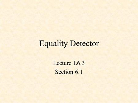 Equality Detector Lecture L6.3 Section 6.1. Equality Detector XNOR X Y Z Z = !(X $ Y) X Y Z 0 0 1 0 1 0 1 0 0 1 1 1.