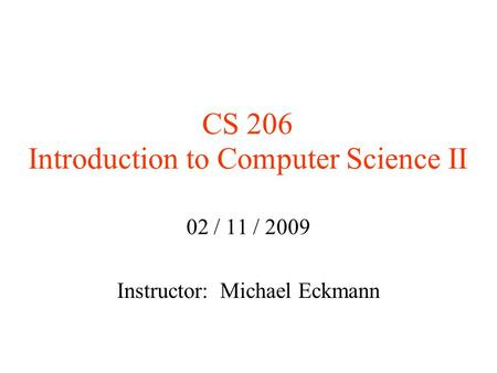 CS 206 Introduction to Computer Science II 02 / 11 / 2009 Instructor: Michael Eckmann.