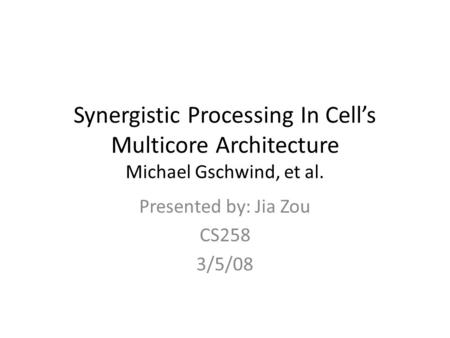 Synergistic Processing In Cell's Multicore Architecture Michael Gschwind, et al. Presented by: Jia Zou CS258 3/5/08.