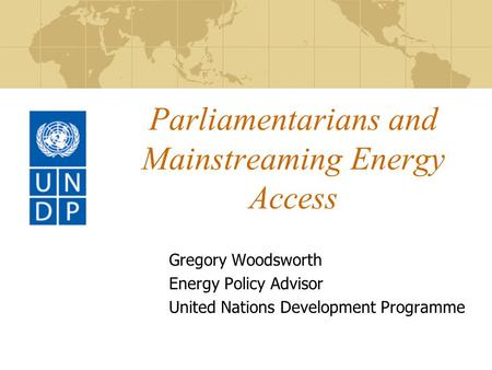 Parliamentarians and Mainstreaming Energy Access Gregory Woodsworth Energy Policy Advisor United Nations Development Programme.