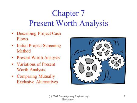 (c) 2001 Contemporary Engineering Economics 1 Chapter 7 Present Worth Analysis Describing Project Cash Flows Initial Project Screening Method Present Worth.