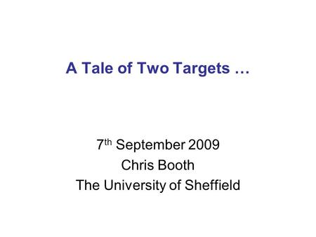 A Tale of Two Targets … 7 th September 2009 Chris Booth The University of Sheffield.