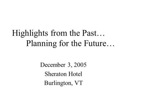Highlights from the Past… Planning for the Future… December 3, 2005 Sheraton Hotel Burlington, VT.