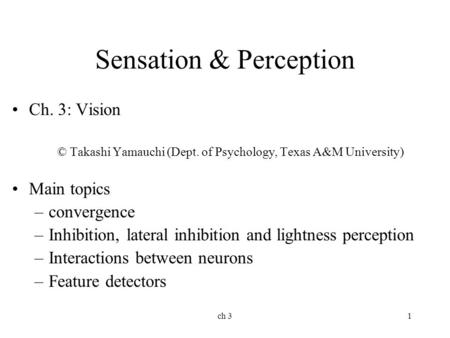 Ch 31 Sensation & Perception Ch. 3: Vision © Takashi Yamauchi (Dept. of Psychology, Texas A&M University) Main topics –convergence –Inhibition, lateral.