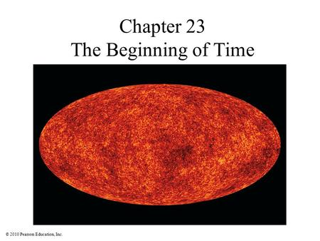 © 2010 Pearson Education, Inc. Chapter 23 The Beginning of Time.