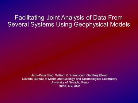Facilitating Joint Analysis of Data From Several Systems Using Geophysical Models Hans-Peter Plag, William C. Hammond, Geoffrey Blewitt Nevada Bureau of.