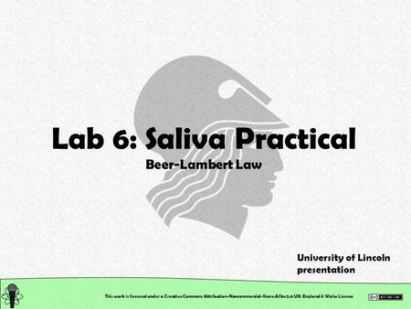 This work is licensed under a Creative Commons Attribution-Noncommercial-Share Alike 2.0 UK: England & Wales License Lab 6: Saliva Practical Beer-Lambert.