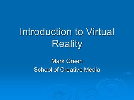 Introduction to Virtual Reality Mark Green School of Creative Media.