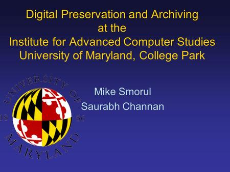 Mike Smorul Saurabh Channan Digital Preservation and Archiving at the Institute for Advanced Computer Studies University of Maryland, College Park.