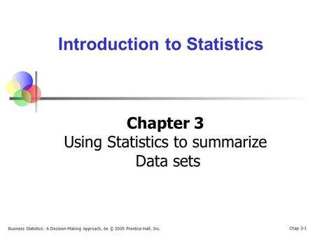 Business Statistics: A Decision-Making Approach, 6e © 2005 Prentice-Hall, Inc. Chap 3-1 Introduction to Statistics Chapter 3 Using Statistics to summarize.
