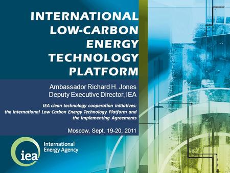 Ambassador Richard H. Jones Deputy Executive Director, IEA IEA clean technology cooperation initiatives: the International Low Carbon Energy Technology.