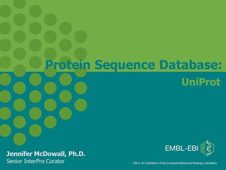EBI is an Outstation of the European Molecular Biology Laboratory. UniProt Jennifer McDowall, Ph.D. Senior InterPro Curator Protein Sequence Database: